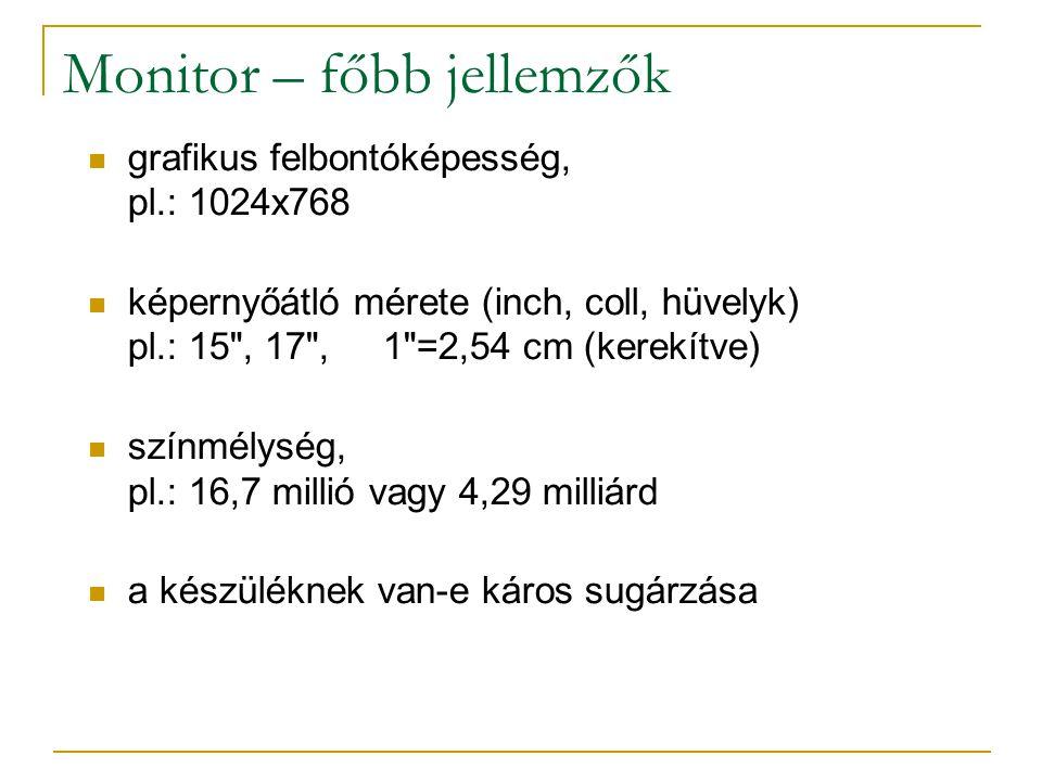 Monitor – főbb jellemzők  grafikus felbontóképesség, pl.: 1024x768  képernyőátló mérete (inch, coll, hüvelyk) pl.: 15 , 17 , 1 =2,54 cm (kerekítve)  színmélység, pl.: 16,7 millió vagy 4,29 milliárd  a készüléknek van-e káros sugárzása