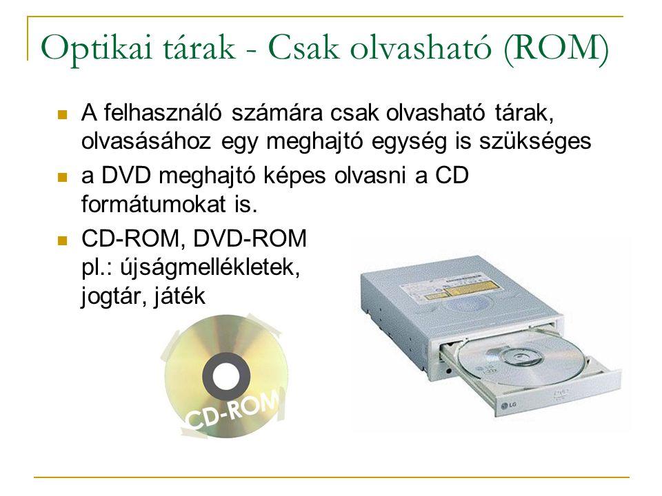 Optikai tárak - Csak olvasható (ROM)  A felhasználó számára csak olvasható tárak, olvasásához egy meghajtó egység is szükséges  a DVD meghajtó képes olvasni a CD formátumokat is.