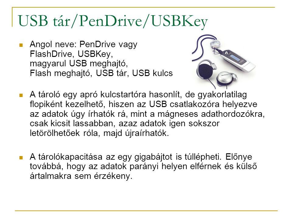 USB tár/PenDrive/USBKey  Angol neve: PenDrive vagy FlashDrive, USBKey, magyarul USB meghajtó, Flash meghajtó, USB tár, USB kulcs  A tároló egy apró kulcstartóra hasonlít, de gyakorlatilag flopiként kezelhető, hiszen az USB csatlakozóra helyezve az adatok úgy írhatók rá, mint a mágneses adathordozókra, csak kicsit lassabban, azaz adatok igen sokszor letörölhetőek róla, majd újraírhatók.