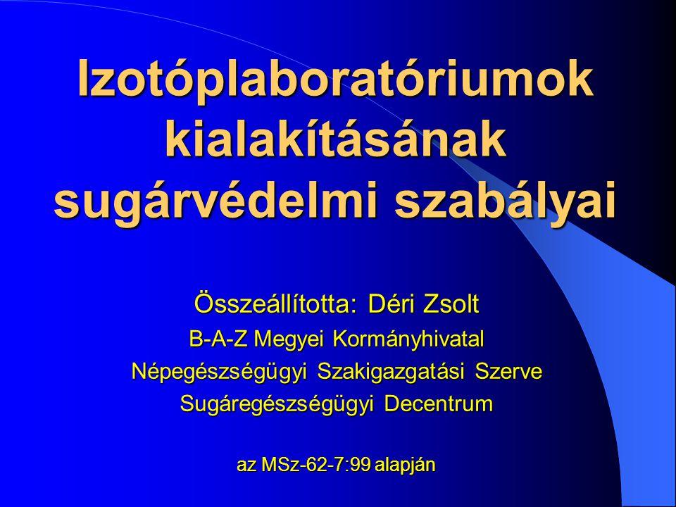 Izotóplaboratóriumok kialakításának sugárvédelmi szabályai Összeállította: Déri Zsolt B-A-Z Megyei Kormányhivatal Népegészségügyi Szakigazgatási Szerv