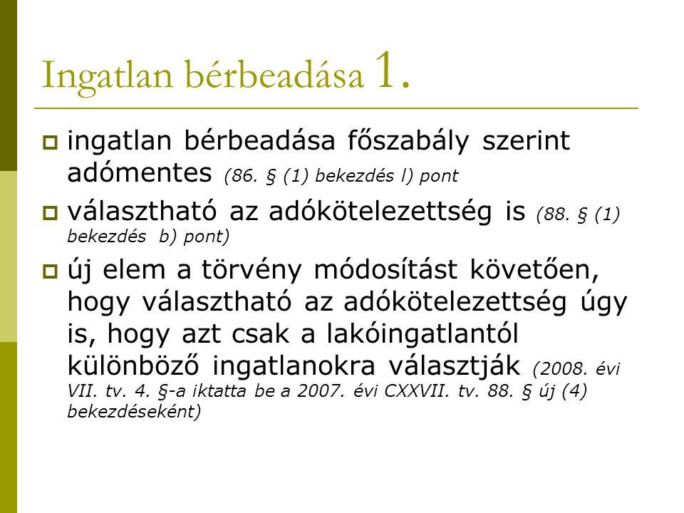 Ingatlan bérbeadása 1.  ingatlan bérbeadása főszabály szerint adómentes (86. § (1) bekezdés l) pont  választható az adókötelezettség is (88. § (1) b