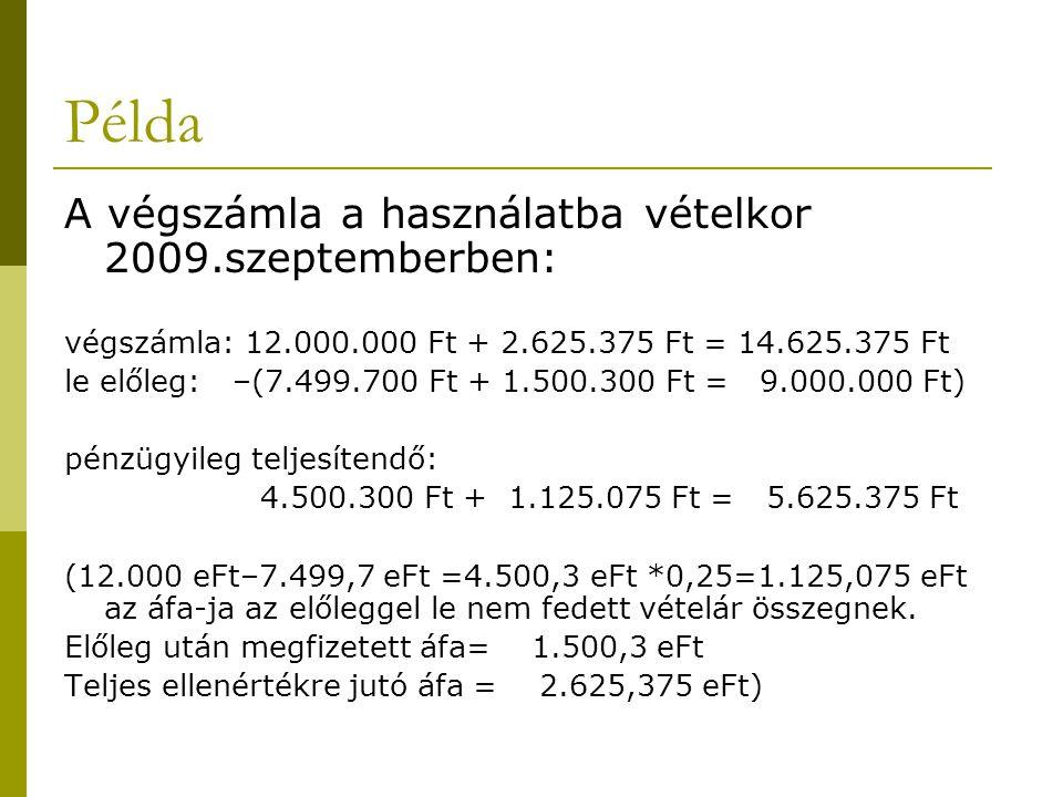 Példa A végszámla a használatba vételkor 2009.szeptemberben: végszámla: 12.000.000 Ft + 2.625.375 Ft = 14.625.375 Ft le előleg: –(7.499.700 Ft + 1.500
