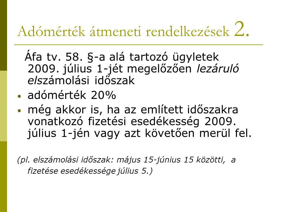 Adómérték átmeneti rendelkezések 2. Áfa tv. 58. §-a alá tartozó ügyletek 2009. július 1-jét megelőzően lezáruló elszámolási időszak • adómérték 20% •