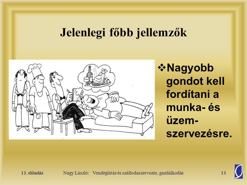 13. előadás13Nagy László: Vendéglátás és szállodaszervezés, gazdálkodás13. előadás13 Jelenlegi főbb jellemzők  Nagyobb gondot kell fordítani a munka-