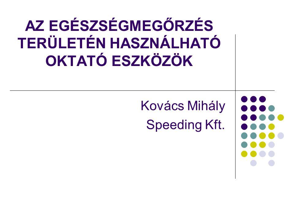AZ EGÉSZSÉGMEGŐRZÉS TERÜLETÉN HASZNÁLHATÓ OKTATÓ ESZKÖZÖK Kovács Mihály Speeding Kft.