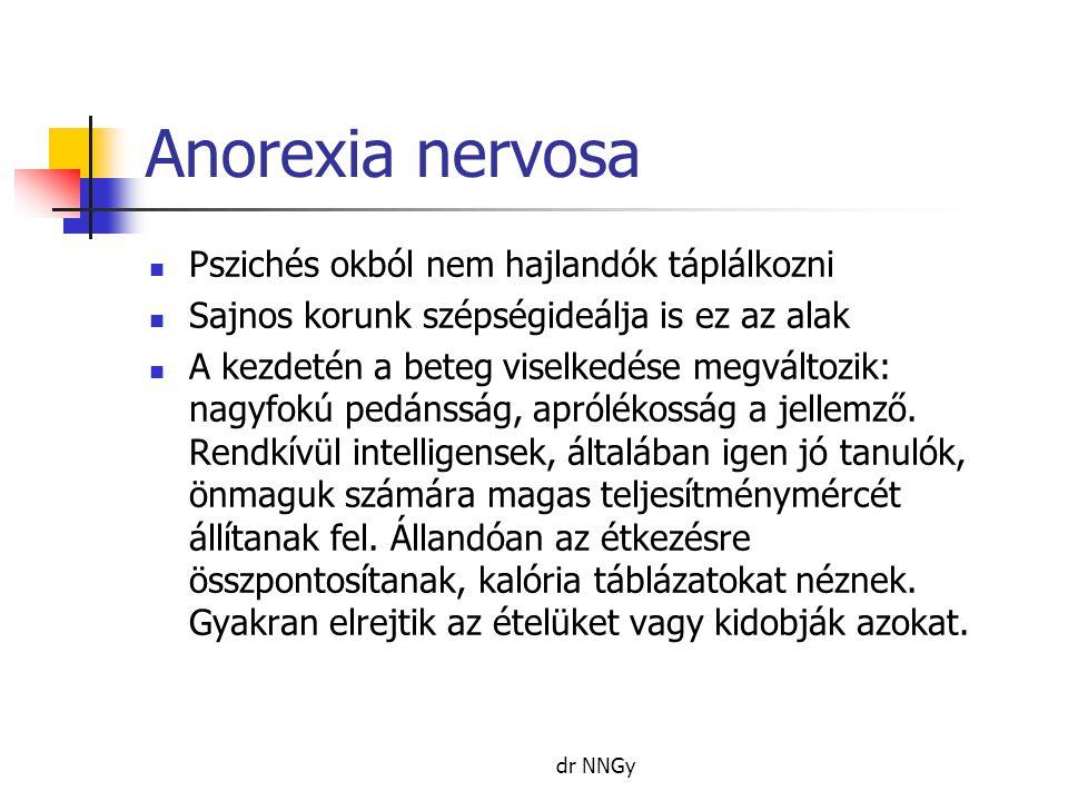 Anorexia nervosa  Pszichés okból nem hajlandók táplálkozni  Sajnos korunk szépségideálja is ez az alak  A kezdetén a beteg viselkedése megváltozik: nagyfokú pedánsság, aprólékosság a jellemző.