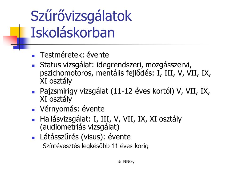 dr NNGy Szűrővizsgálatok Iskoláskorban  Testméretek: évente  Status vizsgálat: idegrendszeri, mozgásszervi, pszichomotoros, mentális fejlődés: I, III, V, VII, IX, XI osztály  Pajzsmirigy vizsgálat (11-12 éves kortól) V, VII, IX, XI osztály  Vérnyomás: évente  Hallásvizsgálat: I, III, V, VII, IX, XI osztály (audiometriás vizsgálat)  Látásszűrés (visus): évente Színtévesztés legkésőbb 11 éves korig