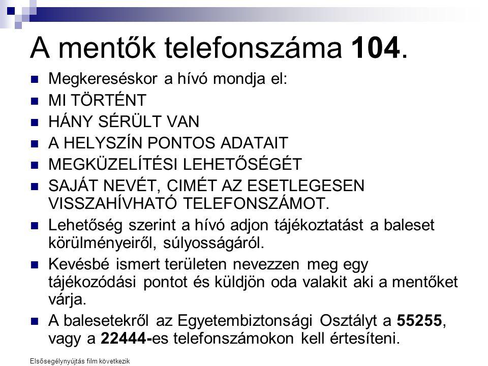 A mentők telefonszáma 104.  Megkereséskor a hívó mondja el:  MI TÖRTÉNT  HÁNY SÉRÜLT VAN  A HELYSZÍN PONTOS ADATAIT  MEGKÜZELÍTÉSI LEHETŐSÉGÉT 