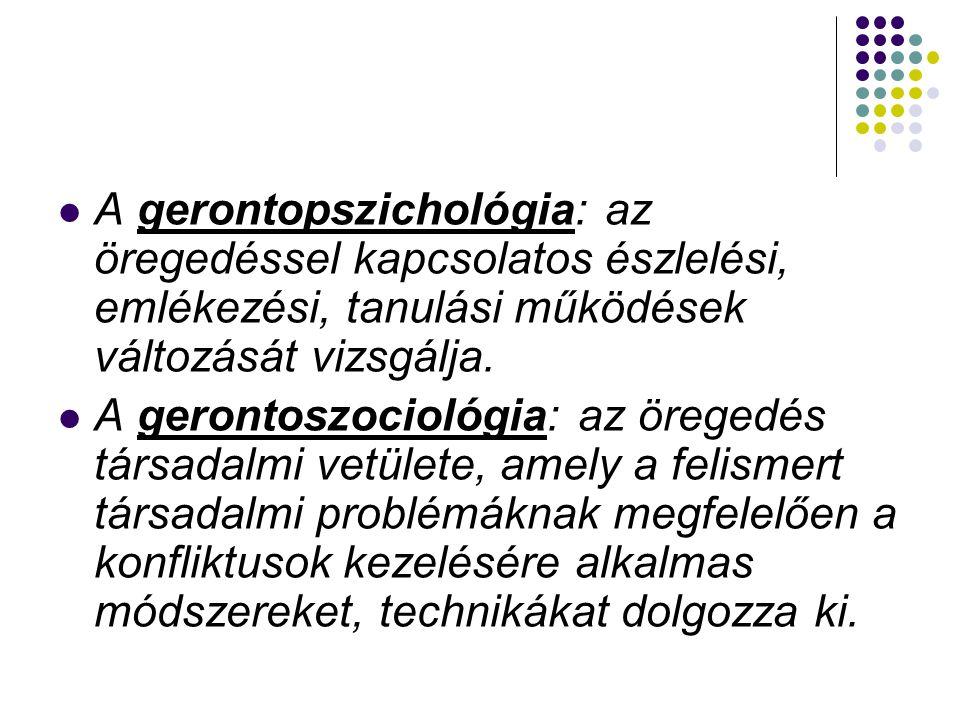  A gerontológia (görög szó): az idősödés és az időskor tudománya, amely az orvostudomány, a pszichológia, a gazdasági és a szociológiai kutatások tapasztalataira támaszkodik.