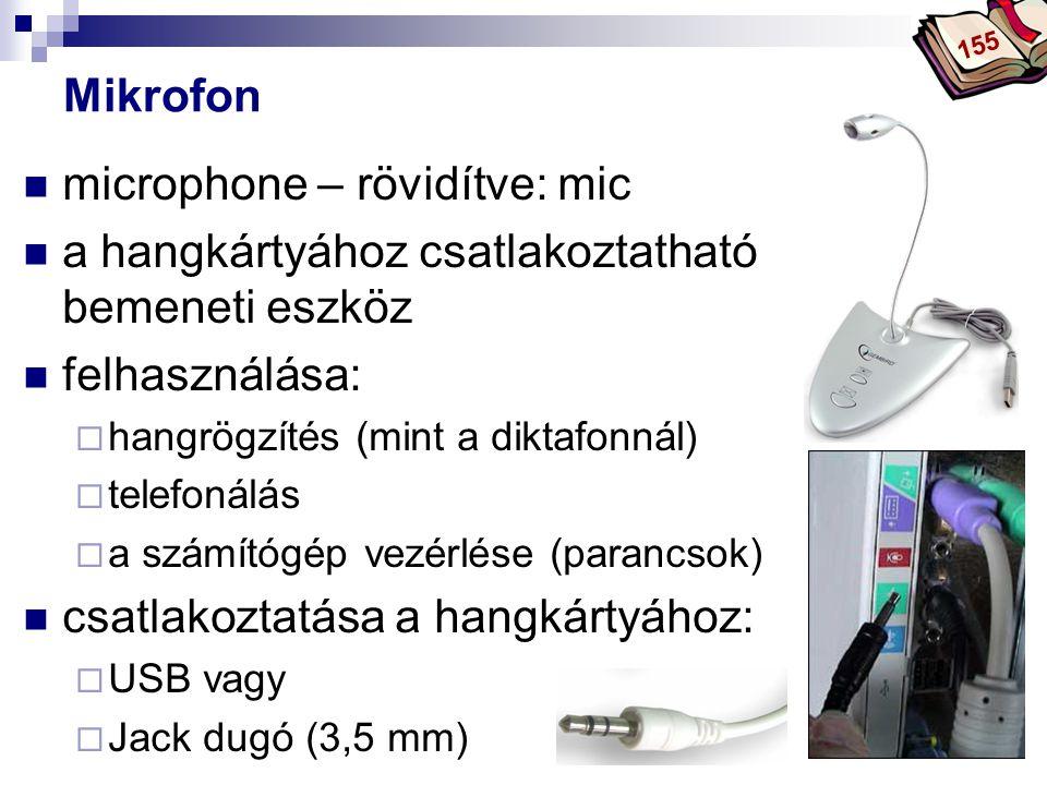 Bóta Laca Mikrofon  microphone – rövidítve: mic  a hangkártyához csatlakoztatható bemeneti eszköz  felhasználása:  hangrögzítés (mint a diktafonnál)  telefonálás  a számítógép vezérlése (parancsok)  csatlakoztatása a hangkártyához:  USB vagy  Jack dugó (3,5 mm) 155