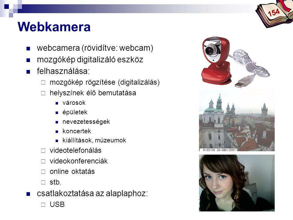 Bóta Laca Webkamera  webcamera (rövidítve: webcam)  mozgókép digitalizáló eszköz  felhasználása:  mozgókép rögzítése (digitalizálás)  helyszínek élő bemutatása  városok  épületek  nevezetességek  koncertek  kiállítások, múzeumok  videotelefonálás  videokonferenciák  online oktatás  stb.