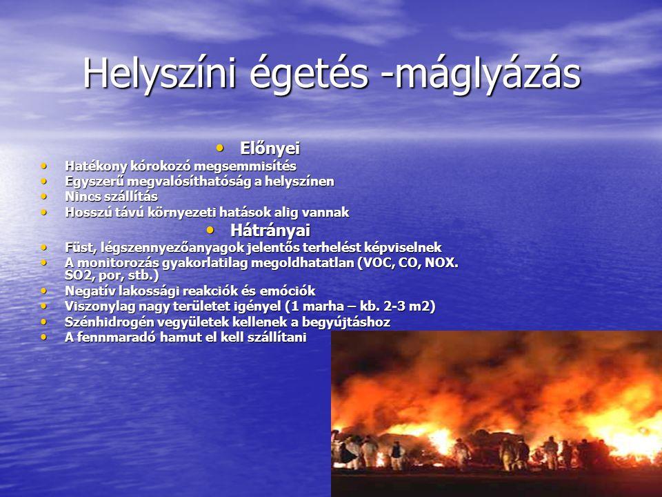 Helyszíni égetés -máglyázás • Előnyei • Hatékony kórokozó megsemmisítés • Egyszerű megvalósíthatóság a helyszínen • Nincs szállítás • Hosszú távú környezeti hatások alig vannak • Hátrányai • Füst, légszennyezőanyagok jelentős terhelést képviselnek • A monitorozás gyakorlatilag megoldhatatlan (VOC, CO, NOX.