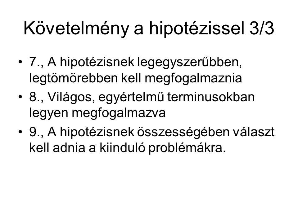 Követelmény a hipotézissel 3/3 •7., A hipotézisnek legegyszerűbben, legtömörebben kell megfogalmaznia •8., Világos, egyértelmű terminusokban legyen megfogalmazva •9., A hipotézisnek összességében választ kell adnia a kiinduló problémákra.