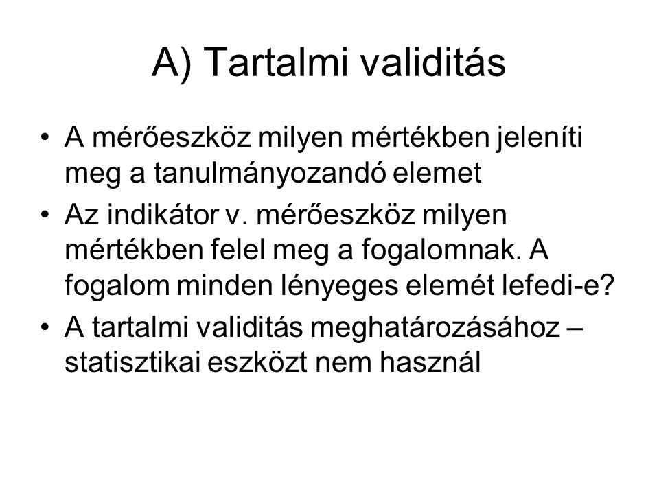 A) Tartalmi validitás •A mérőeszköz milyen mértékben jeleníti meg a tanulmányozandó elemet •Az indikátor v.