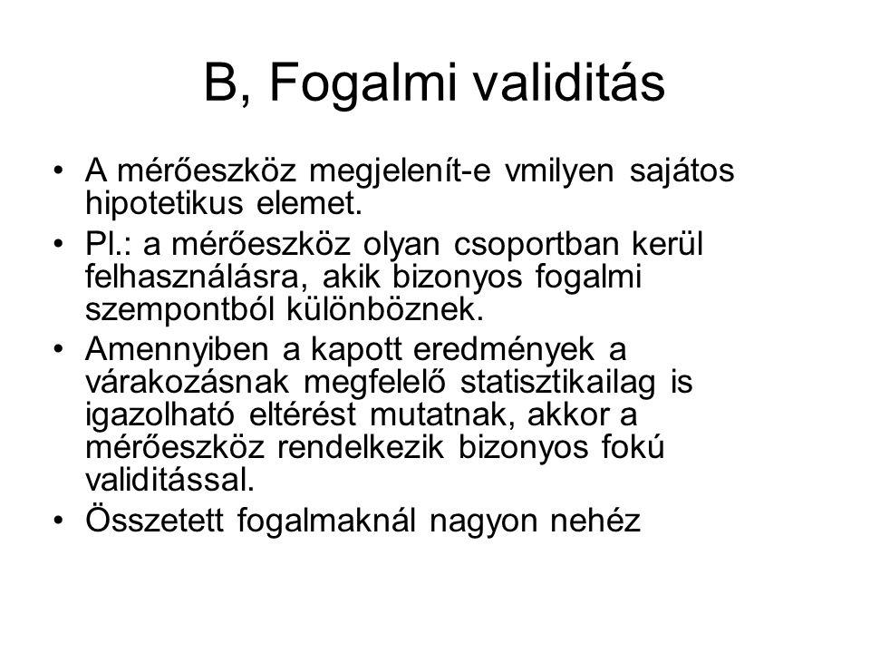 B, Fogalmi validitás •A mérőeszköz megjelenít-e vmilyen sajátos hipotetikus elemet.