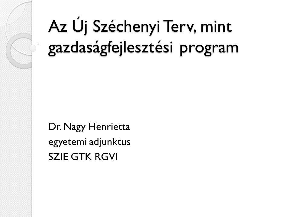 Az Új Széchenyi Terv, mint gazdaságfejlesztési program Dr. Nagy Henrietta egyetemi adjunktus SZIE GTK RGVI
