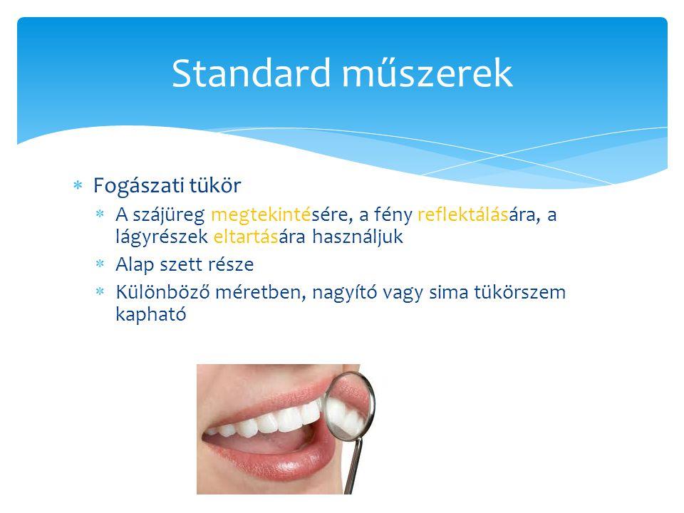 Standard műszerek  Fogászati tükör  A szájüreg megtekintésére, a fény reflektálására, a lágyrészek eltartására használjuk  Alap szett része  Különböző méretben, nagyító vagy sima tükörszem kapható
