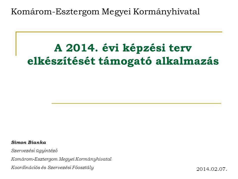 A 2014. évi képzési terv elkészítését támogató alkalmazás Komárom-Esztergom Megyei Kormányhivatal Simon Bianka Szervezési ügyintéző Komárom-Esztergom