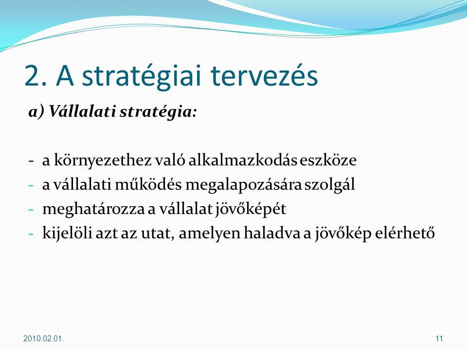 2. A stratégiai tervezés a) Vállalati stratégia: -a környezethez való alkalmazkodás eszköze - a vállalati működés megalapozására szolgál - meghatározz