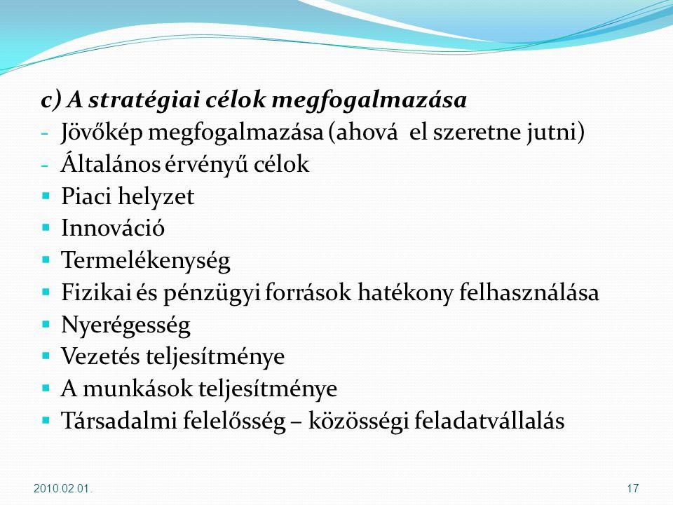c) A stratégiai célok megfogalmazása - Jövőkép megfogalmazása (ahová el szeretne jutni) - Általános érvényű célok  Piaci helyzet  Innováció  Termelékenység  Fizikai és pénzügyi források hatékony felhasználása  Nyerégesség  Vezetés teljesítménye  A munkások teljesítménye  Társadalmi felelősség – közösségi feladatvállalás 2010.02.01.17