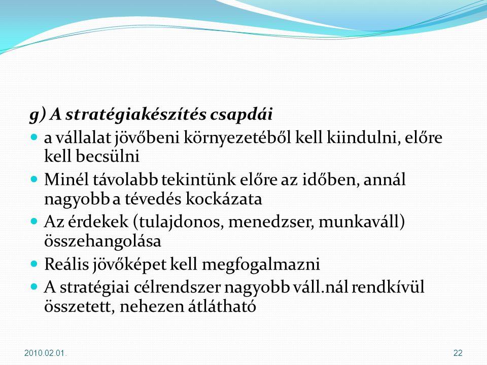 g) A stratégiakészítés csapdái  a vállalat jövőbeni környezetéből kell kiindulni, előre kell becsülni  Minél távolabb tekintünk előre az időben, annál nagyobb a tévedés kockázata  Az érdekek (tulajdonos, menedzser, munkaváll) összehangolása  Reális jövőképet kell megfogalmazni  A stratégiai célrendszer nagyobb váll.nál rendkívül összetett, nehezen átlátható 2010.02.01.22