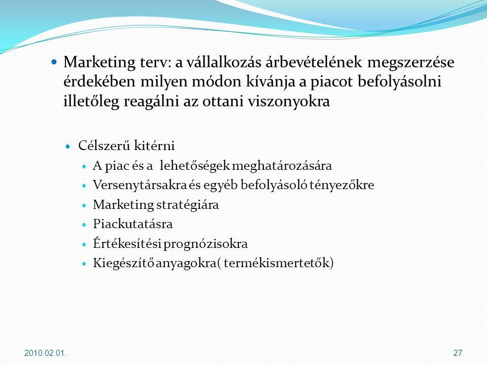  Marketing terv: a vállalkozás árbevételének megszerzése érdekében milyen módon kívánja a piacot befolyásolni illetőleg reagálni az ottani viszonyokra  Célszerű kitérni  A piac és a lehetőségek meghatározására  Versenytársakra és egyéb befolyásoló tényezőkre  Marketing stratégiára  Piackutatásra  Értékesítési prognózisokra  Kiegészítő anyagokra( termékismertetők) 2010.02.01.27