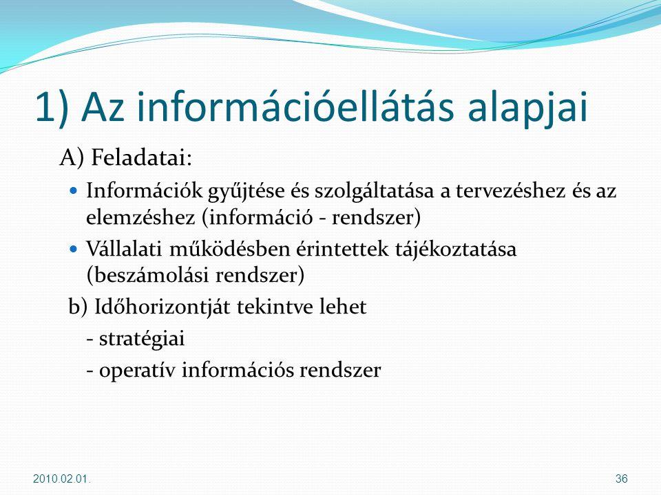 1) Az információellátás alapjai A) Feladatai:  Információk gyűjtése és szolgáltatása a tervezéshez és az elemzéshez (információ - rendszer)  Vállalati működésben érintettek tájékoztatása (beszámolási rendszer) b) Időhorizontját tekintve lehet - stratégiai - operatív információs rendszer 2010.02.01.36