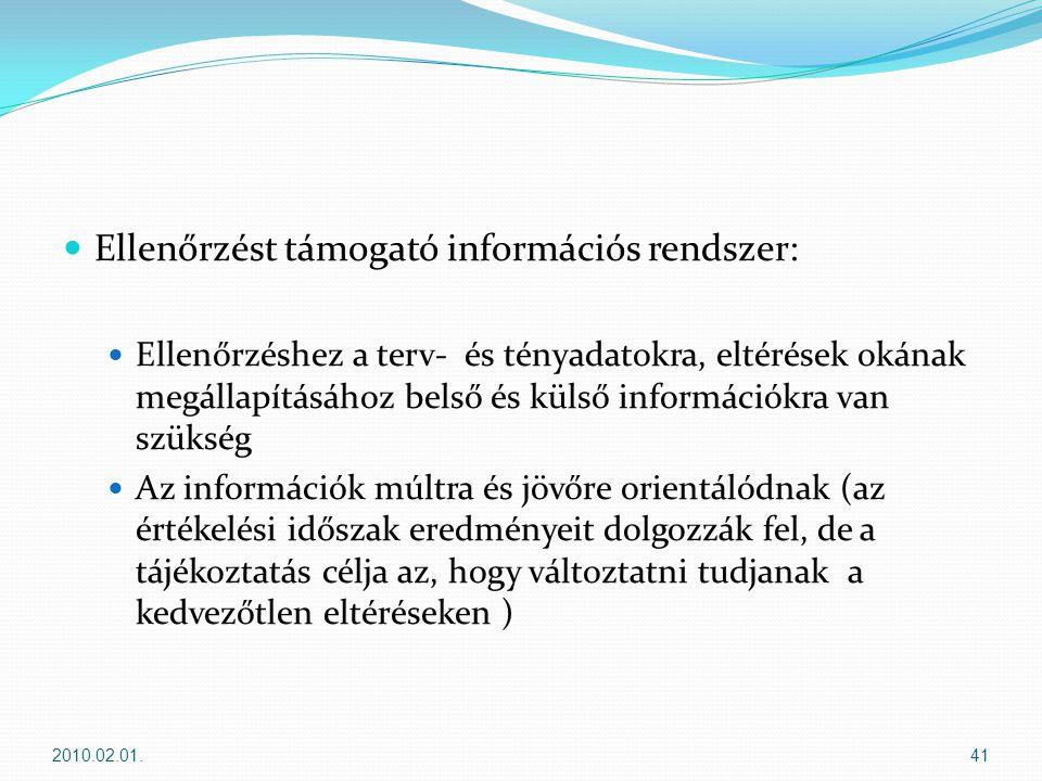  Ellenőrzést támogató információs rendszer:  Ellenőrzéshez a terv- és tényadatokra, eltérések okának megállapításához belső és külső információkra van szükség  Az információk múltra és jövőre orientálódnak (az értékelési időszak eredményeit dolgozzák fel, de a tájékoztatás célja az, hogy változtatni tudjanak a kedvezőtlen eltéréseken ) 2010.02.01.41