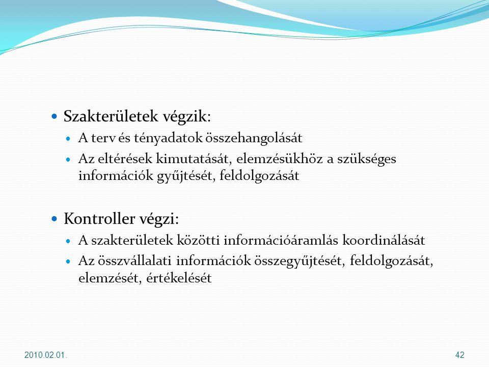  Szakterületek végzik:  A terv és tényadatok összehangolását  Az eltérések kimutatását, elemzésükhöz a szükséges információk gyűjtését, feldolgozását  Kontroller végzi:  A szakterületek közötti információáramlás koordinálását  Az összvállalati információk összegyűjtését, feldolgozását, elemzését, értékelését 2010.02.01.42