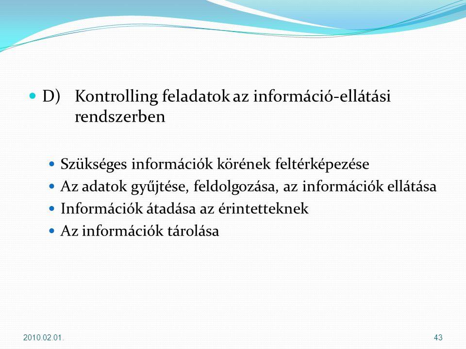  D) Kontrolling feladatok az információ-ellátási rendszerben  Szükséges információk körének feltérképezése  Az adatok gyűjtése, feldolgozása, az információk ellátása  Információk átadása az érintetteknek  Az információk tárolása 2010.02.01.43