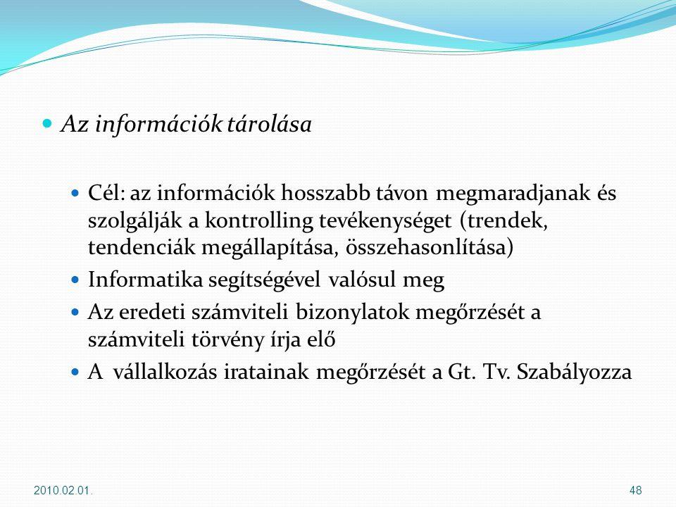  Az információk tárolása  Cél: az információk hosszabb távon megmaradjanak és szolgálják a kontrolling tevékenységet (trendek, tendenciák megállapítása, összehasonlítása)  Informatika segítségével valósul meg  Az eredeti számviteli bizonylatok megőrzését a számviteli törvény írja elő  A vállalkozás iratainak megőrzését a Gt.