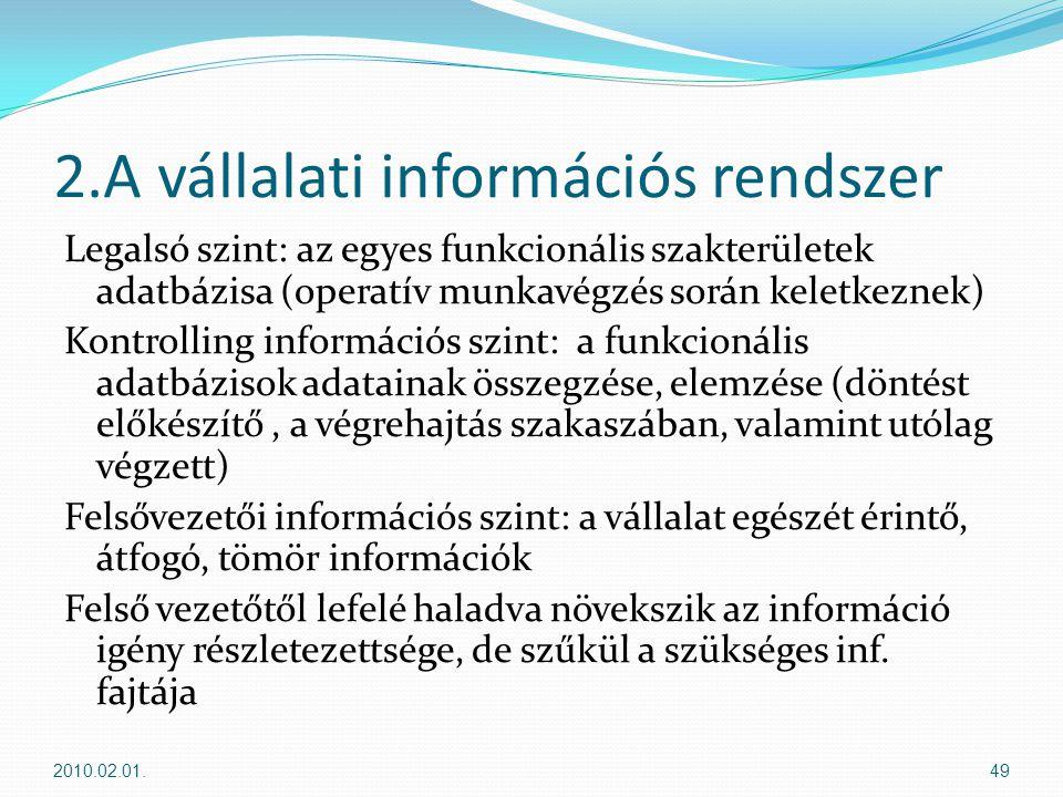 2.A vállalati információs rendszer Legalsó szint: az egyes funkcionális szakterületek adatbázisa (operatív munkavégzés során keletkeznek) Kontrolling információs szint: a funkcionális adatbázisok adatainak összegzése, elemzése (döntést előkészítő, a végrehajtás szakaszában, valamint utólag végzett) Felsővezetői információs szint: a vállalat egészét érintő, átfogó, tömör információk Felső vezetőtől lefelé haladva növekszik az információ igény részletezettsége, de szűkül a szükséges inf.