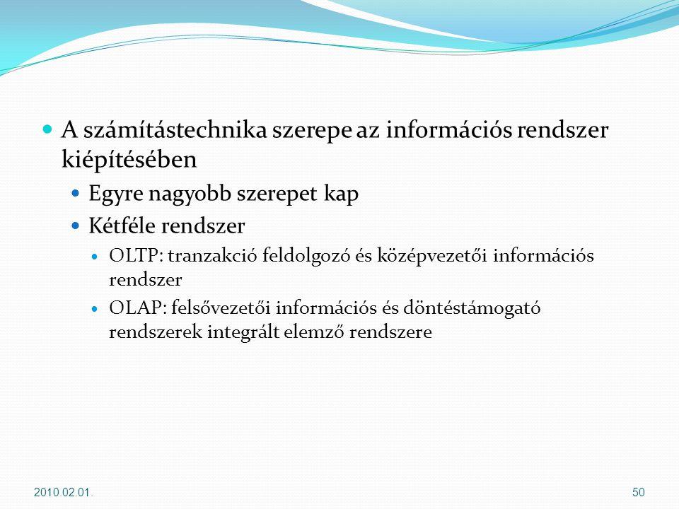  A számítástechnika szerepe az információs rendszer kiépítésében  Egyre nagyobb szerepet kap  Kétféle rendszer  OLTP: tranzakció feldolgozó és középvezetői információs rendszer  OLAP: felsővezetői információs és döntéstámogató rendszerek integrált elemző rendszere 2010.02.01.50