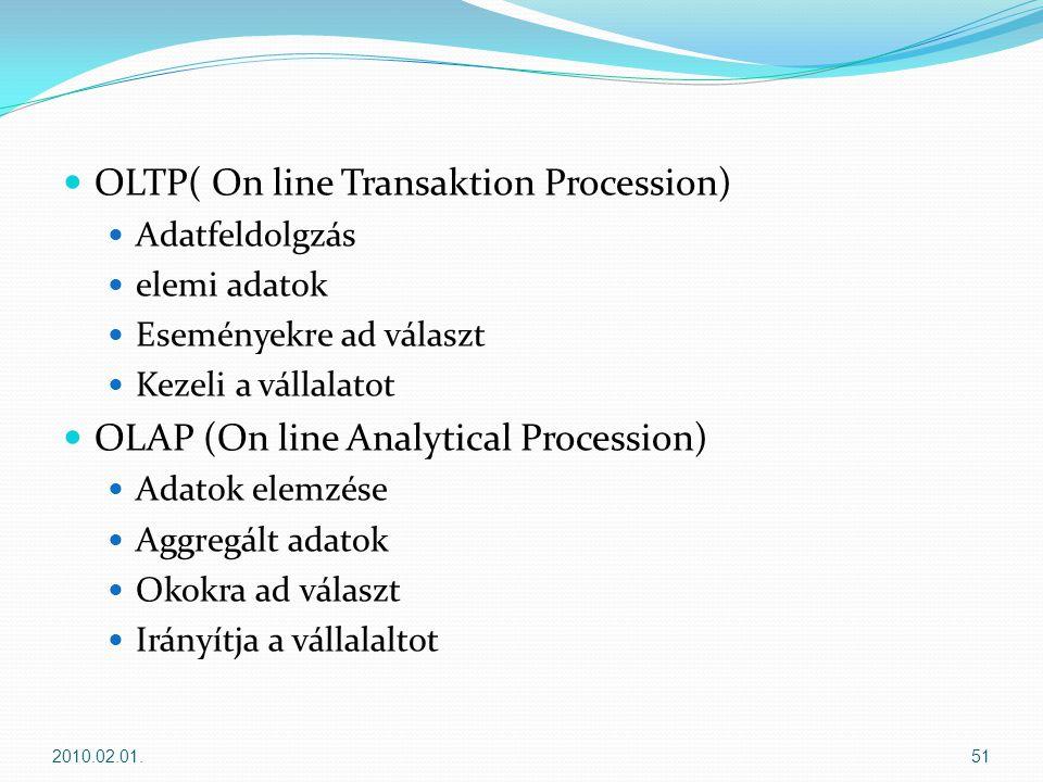  OLTP( On line Transaktion Procession)  Adatfeldolgzás  elemi adatok  Eseményekre ad választ  Kezeli a vállalatot  OLAP (On line Analytical Procession)  Adatok elemzése  Aggregált adatok  Okokra ad választ  Irányítja a vállalaltot 2010.02.01.51