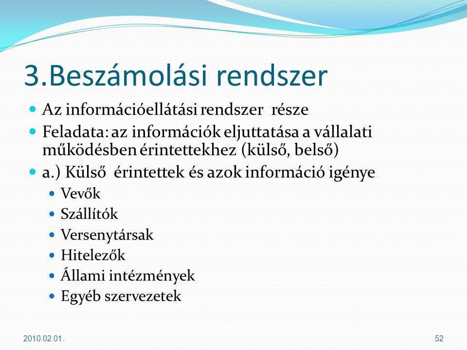 3.Beszámolási rendszer  Az információellátási rendszer része  Feladata: az információk eljuttatása a vállalati működésben érintettekhez (külső, belső)  a.) Külső érintettek és azok információ igénye  Vevők  Szállítók  Versenytársak  Hitelezők  Állami intézmények  Egyéb szervezetek 2010.02.01.52