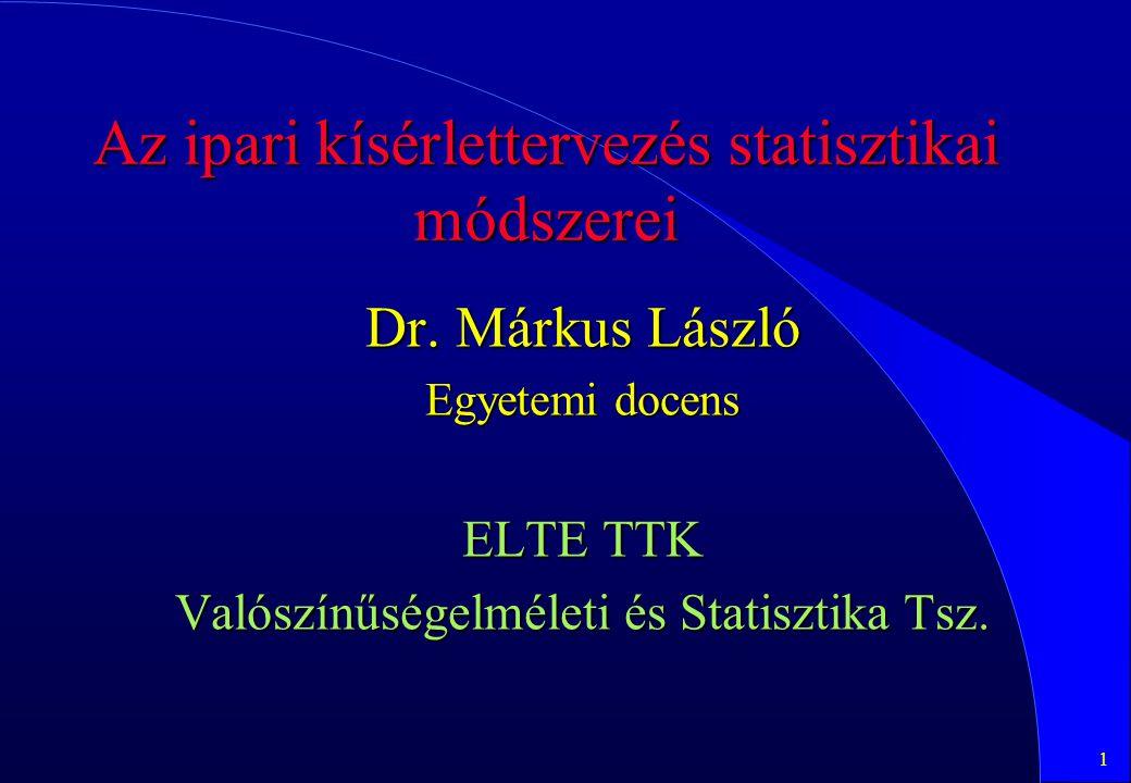 1 Az ipari kísérlettervezés statisztikai módszerei Dr. Márkus László Egyetemi docens ELTE TTK Valószínűségelméleti és Statisztika Tsz.