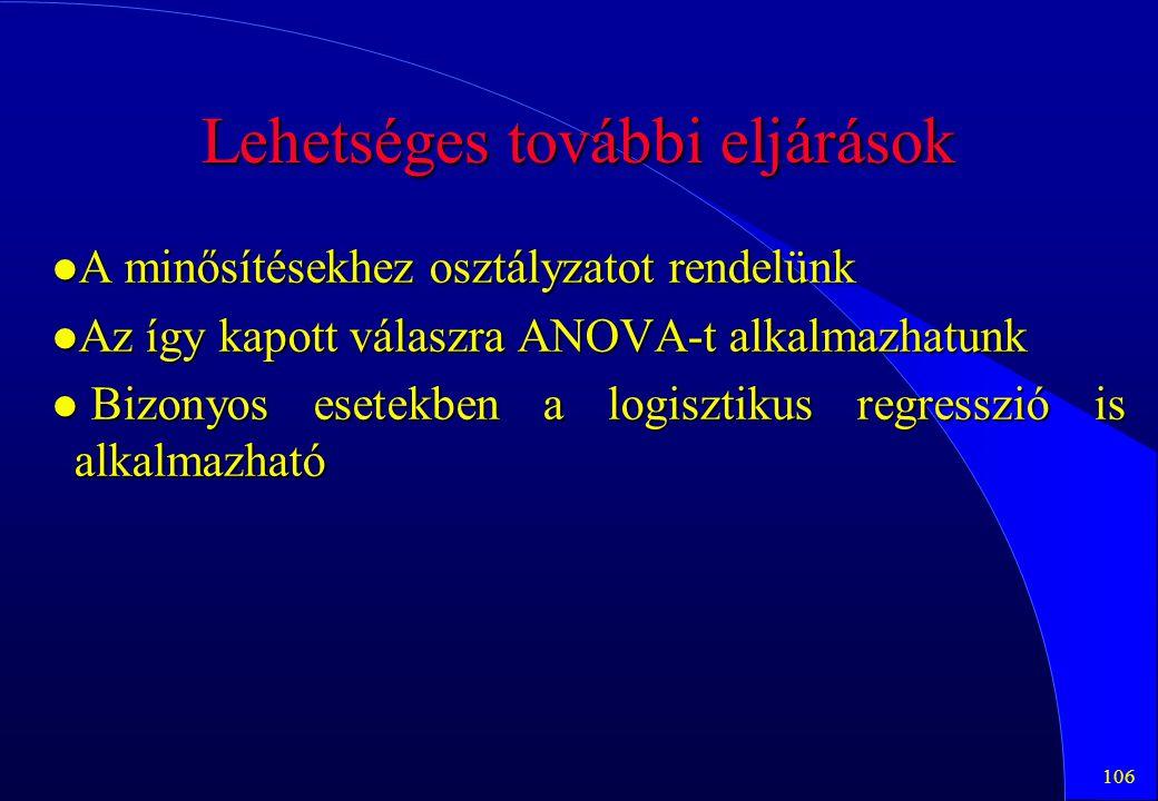 106 Lehetséges további eljárások l A minősítésekhez osztályzatot rendelünk l Az így kapott válaszra ANOVA-t alkalmazhatunk l Bizonyos esetekben a logi
