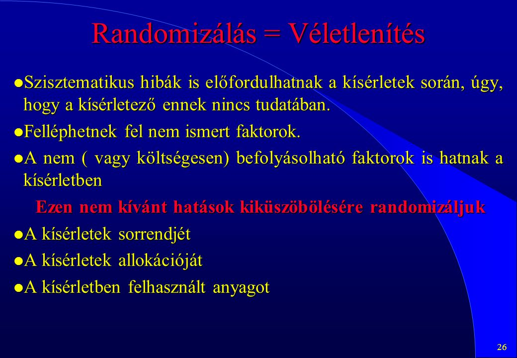 26 Randomizálás = Véletlenítés l Szisztematikus hibák is előfordulhatnak a kísérletek során, úgy, hogy a kísérletező ennek nincs tudatában. l Felléphe
