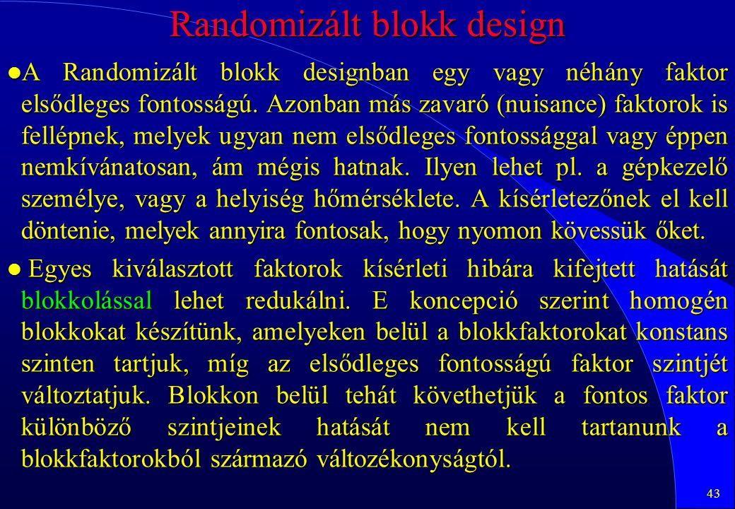 43 Randomizált blokk design l A Randomizált blokk designban egy vagy néhány faktor elsődleges fontosságú. Azonban más zavaró (nuisance) faktorok is fe