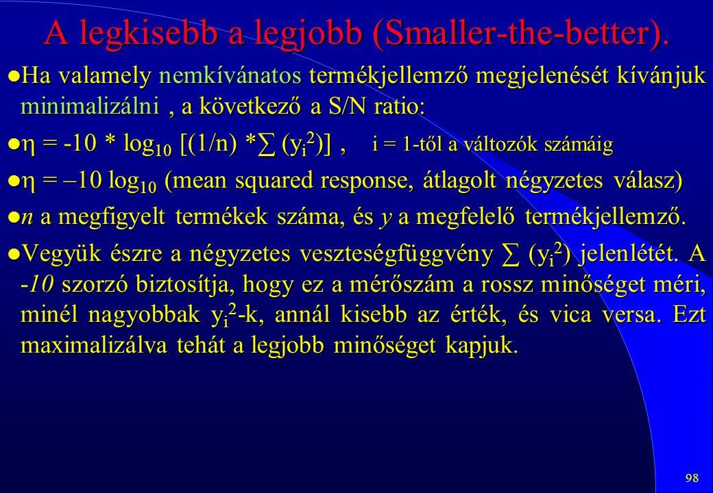 98 A legkisebb a legjobb (Smaller-the-better). l Ha valamely nemkívánatos termékjellemző megjelenését kívánjuk minimalizálni, a következő a S/N ratio: