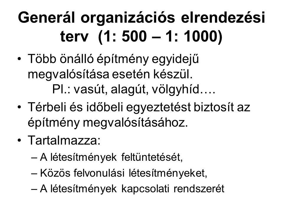 Generál organizációs elrendezési terv (1: 500 – 1: 1000) •Több önálló építmény egyidejű megvalósítása esetén készül. Pl.: vasút, alagút, völgyhíd…. •T