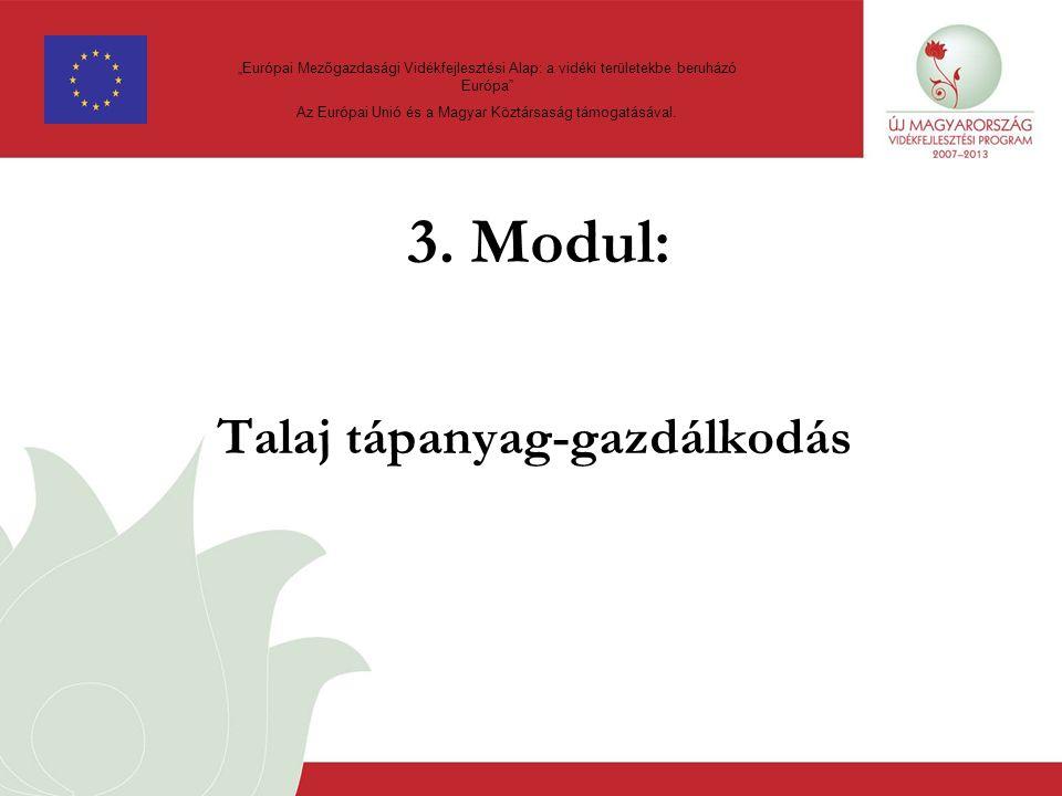 """3. Modul: Talaj tápanyag-gazdálkodás """"Európai Mezőgazdasági Vidékfejlesztési Alap: a vidéki területekbe beruházó Európa"""" Az Európai Unió és a Magyar K"""
