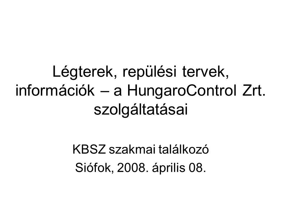 Légterek, repülési tervek, információk – a HungaroControl Zrt. szolgáltatásai KBSZ szakmai találkozó Siófok, 2008. április 08.