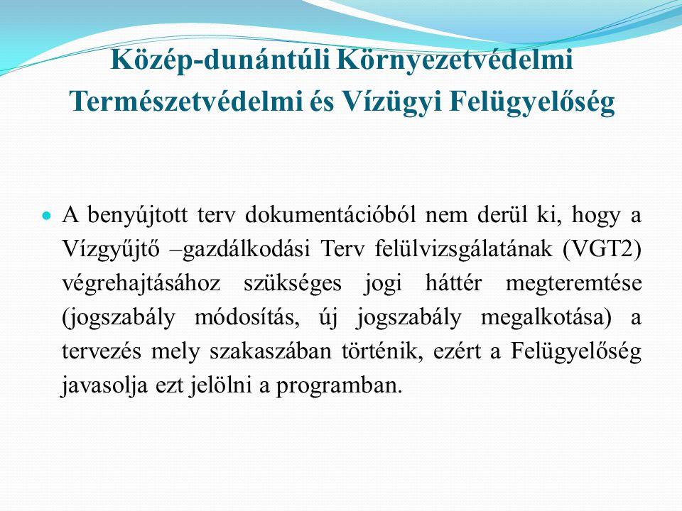 Közép-dunántúli Környezetvédelmi Természetvédelmi és Vízügyi Felügyelőség  A benyújtott terv dokumentációból nem derül ki, hogy a Vízgyűjtő –gazdálkodási Terv felülvizsgálatának (VGT2) végrehajtásához szükséges jogi háttér megteremtése (jogszabály módosítás, új jogszabály megalkotása) a tervezés mely szakaszában történik, ezért a Felügyelőség javasolja ezt jelölni a programban.