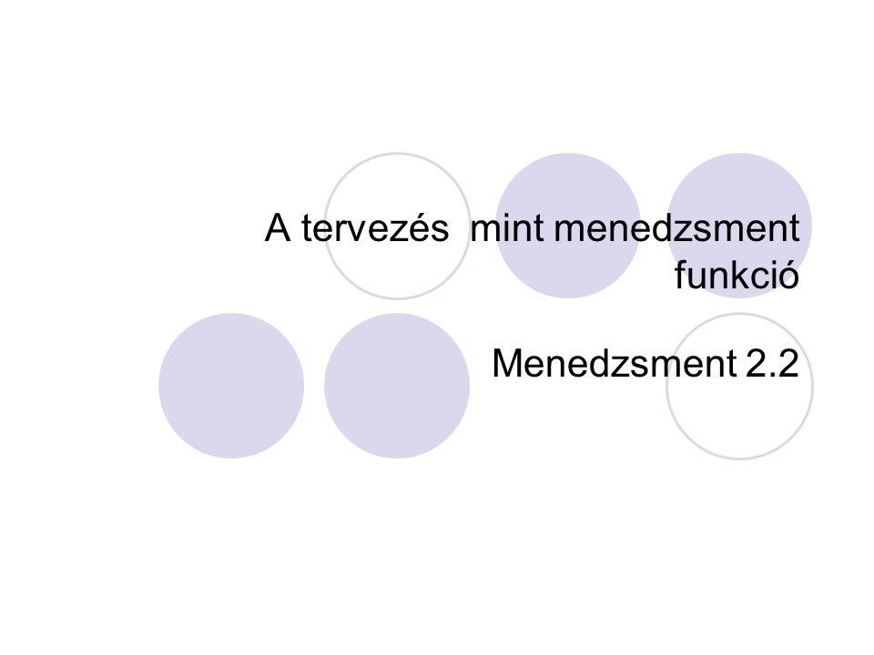 A tervezés mint menedzsment funkció Menedzsment 2.2