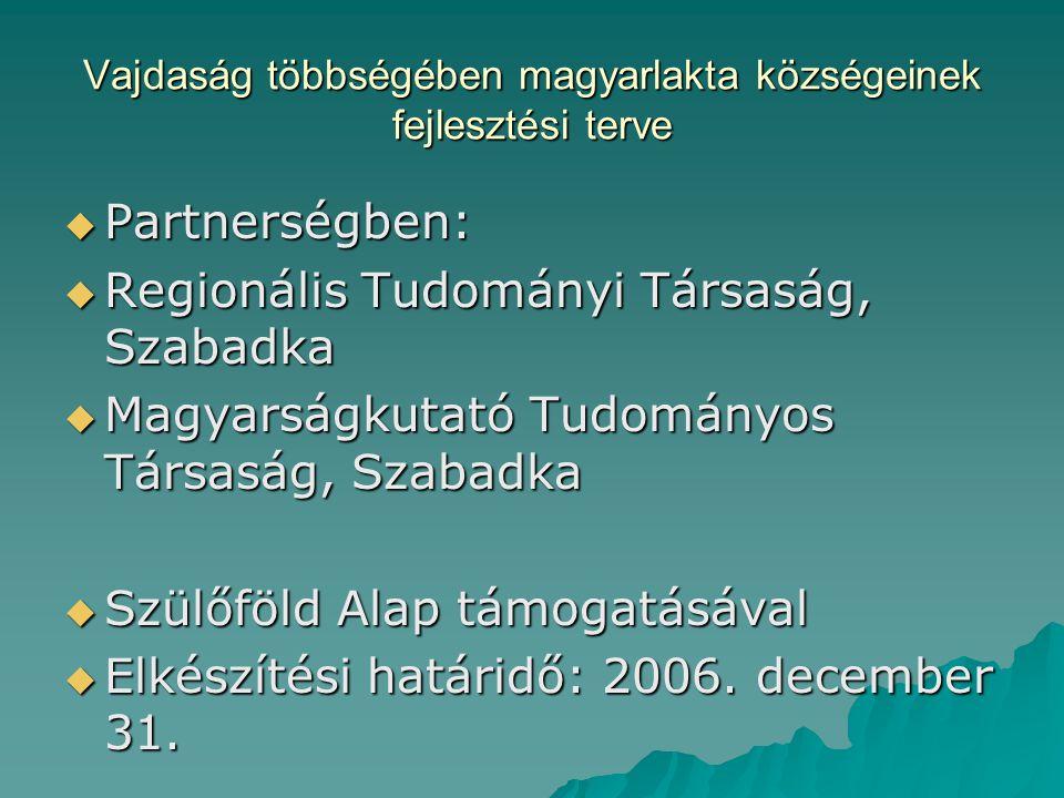 Vajdaság többségében magyarlakta községeinek fejlesztési terve  Partnerségben:  Regionális Tudományi Társaság, Szabadka  Magyarságkutató Tudományos Társaság, Szabadka  Szülőföld Alap támogatásával  Elkészítési határidő: 2006.