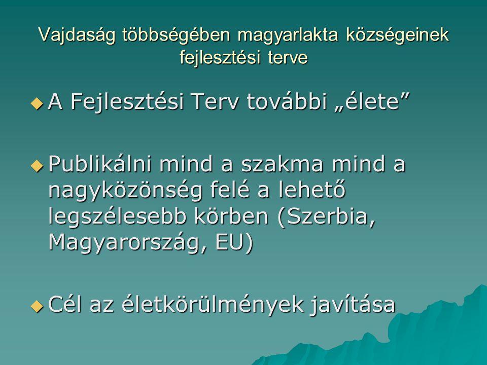 """Vajdaság többségében magyarlakta községeinek fejlesztési terve  A Fejlesztési Terv további """"élete  Publikálni mind a szakma mind a nagyközönség felé a lehető legszélesebb körben (Szerbia, Magyarország, EU)  Cél az életkörülmények javítása"""