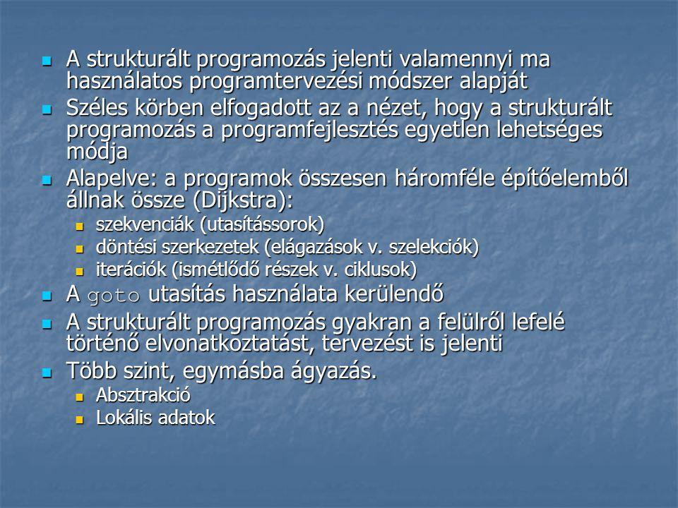  A strukturált programozás jelenti valamennyi ma használatos programtervezési módszer alapját  Széles körben elfogadott az a nézet, hogy a strukturált programozás a programfejlesztés egyetlen lehetséges módja  Alapelve: a programok összesen háromféle építőelemből állnak össze (Dijkstra):  szekvenciák (utasítássorok)  döntési szerkezetek (elágazások v.