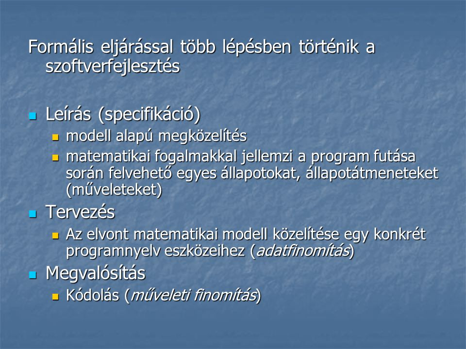 Formális eljárással több lépésben történik a szoftverfejlesztés  Leírás (specifikáció)  modell alapú megközelítés  matematikai fogalmakkal jellemzi a program futása során felvehető egyes állapotokat, állapotátmeneteket (műveleteket)  Tervezés  Az elvont matematikai modell közelítése egy konkrét programnyelv eszközeihez (adatfinomítás)  Megvalósítás  Kódolás (műveleti finomítás)