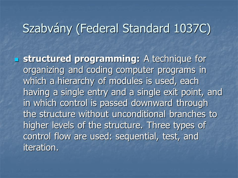 Szabvány (Federal Standard 1037C)  structured programming: A technique for organizing and coding computer programs in which a hierarchy of modules is used, each having a single entry and a single exit point, and in which control is passed downward through the structure without unconditional branches to higher levels of the structure.